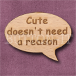 """Cute doesn't need a reason"" Speech Bubble 36mm x 27mm"